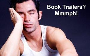 Book Trailers?   Mmmph!